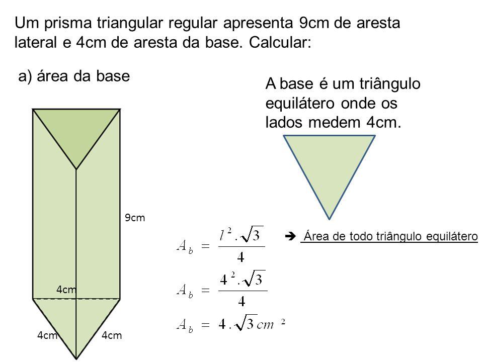 Um prisma triangular regular apresenta 9cm de aresta lateral e 4cm de aresta da base. Calcular: a) área da base A base é um triângulo equilátero onde