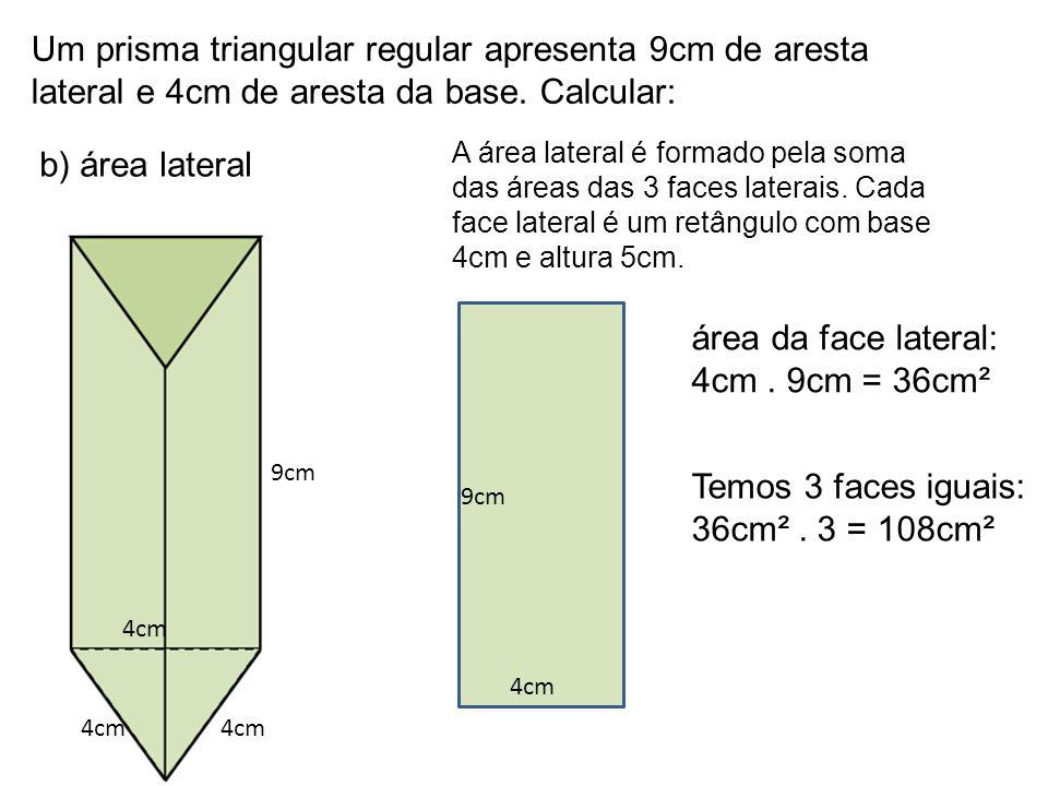 Um prisma triangular regular apresenta 9cm de aresta lateral e 4cm de aresta da base. Calcular: b) área lateral 9cm 4cm A área lateral é formado pela