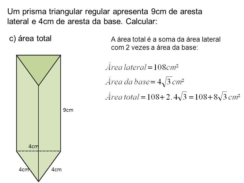 Um prisma triangular regular apresenta 9cm de aresta lateral e 4cm de aresta da base. Calcular: c) área total 9cm 4cm A área total é a soma da área la
