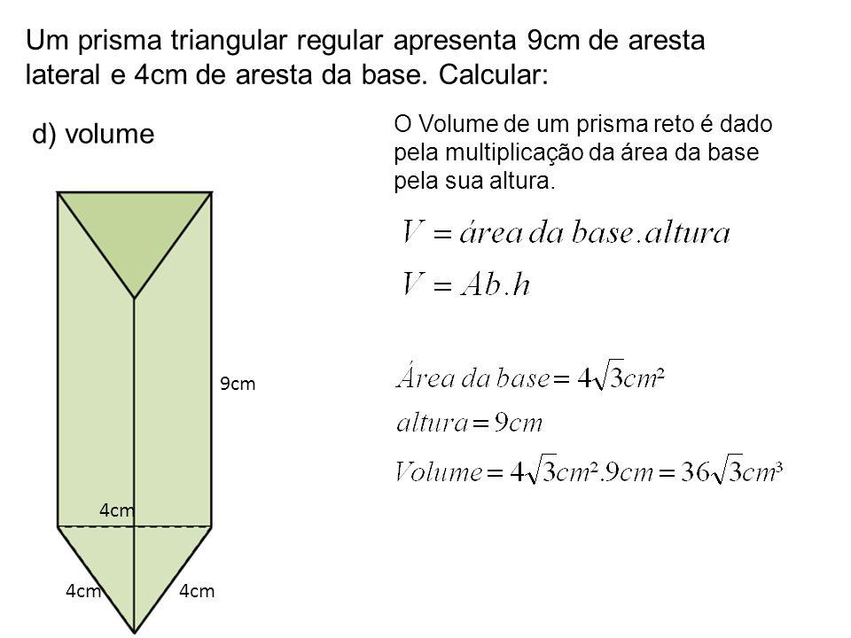 Um prisma triangular regular apresenta 9cm de aresta lateral e 4cm de aresta da base. Calcular: d) volume 9cm 4cm O Volume de um prisma reto é dado pe
