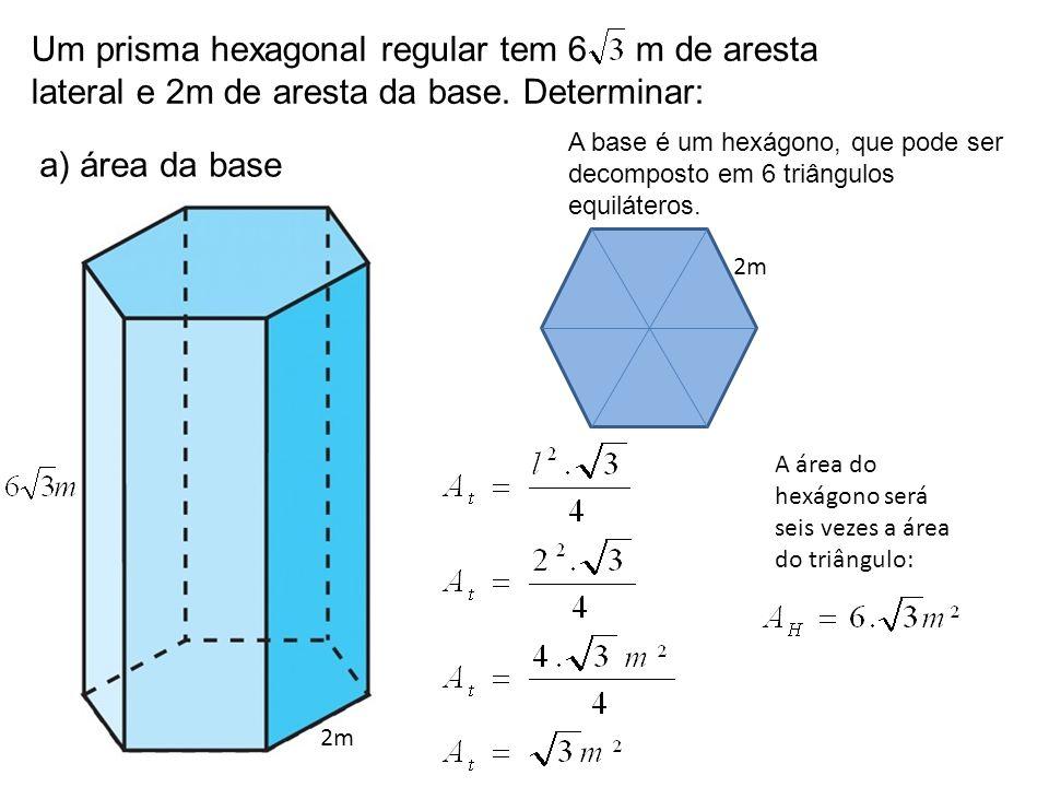 Um prisma hexagonal regular tem 6 m de aresta lateral e 2m de aresta da base. Determinar: a) área da base 2m A base é um hexágono, que pode ser decomp