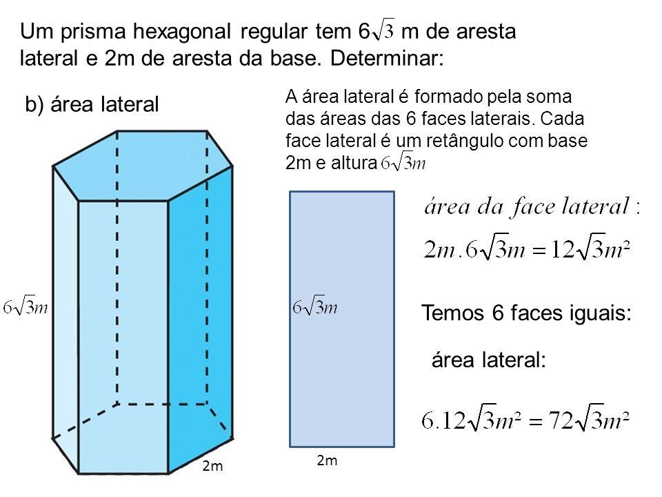 Um prisma hexagonal regular tem 6 m de aresta lateral e 2m de aresta da base. Determinar: b) área lateral 2m A área lateral é formado pela soma das ár