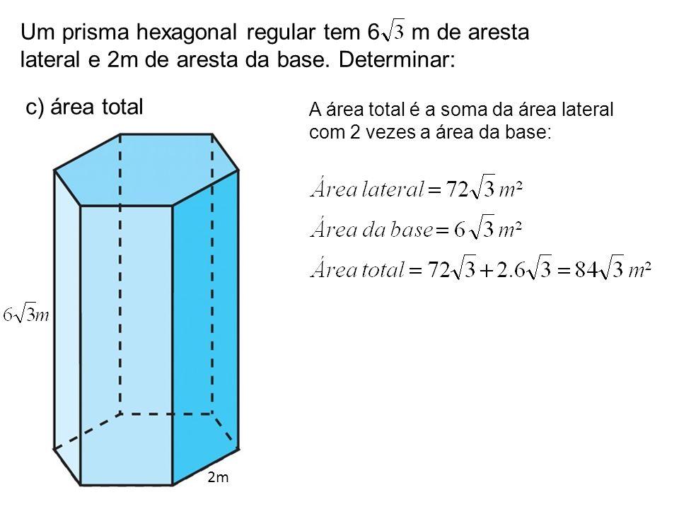 Um prisma hexagonal regular tem 6 m de aresta lateral e 2m de aresta da base. Determinar: c) área total 2m A área total é a soma da área lateral com 2