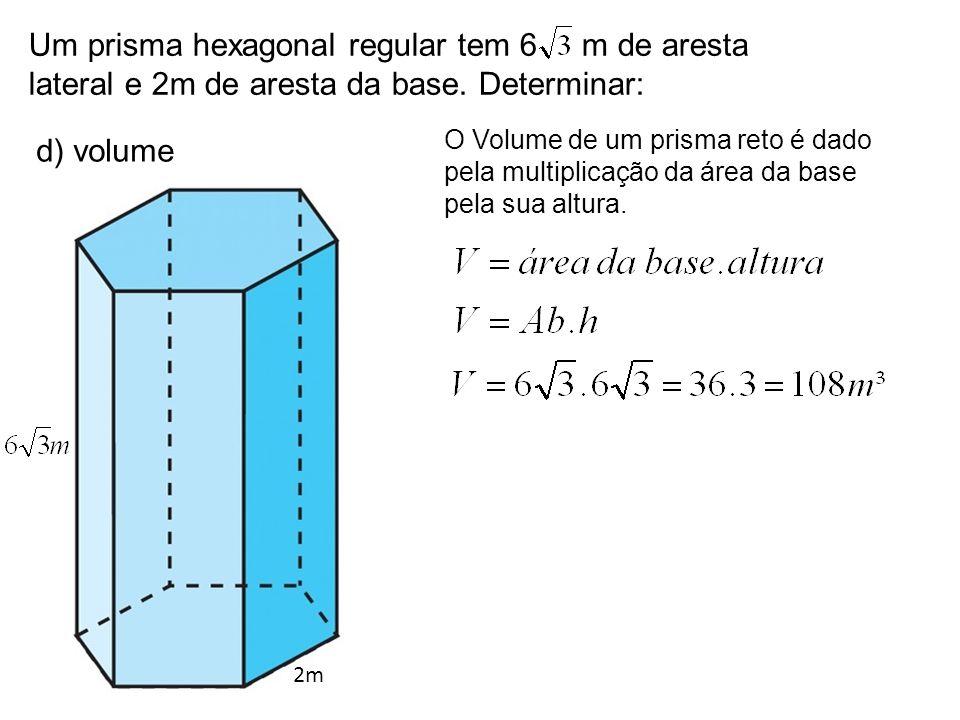 Um prisma hexagonal regular tem 6 m de aresta lateral e 2m de aresta da base. Determinar: d) volume 2m O Volume de um prisma reto é dado pela multipli