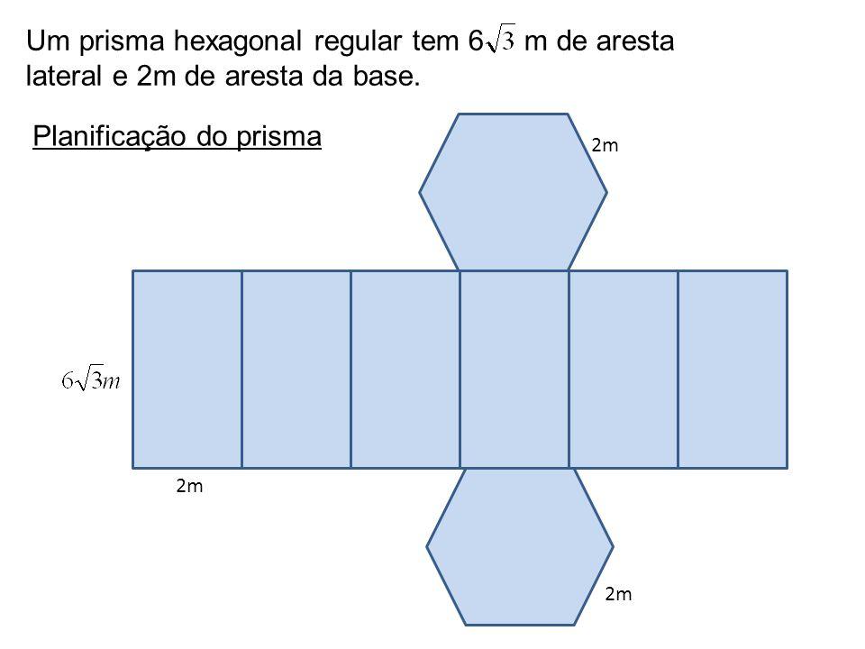Um prisma hexagonal regular tem 6 m de aresta lateral e 2m de aresta da base. 2m Planificação do prisma 2m