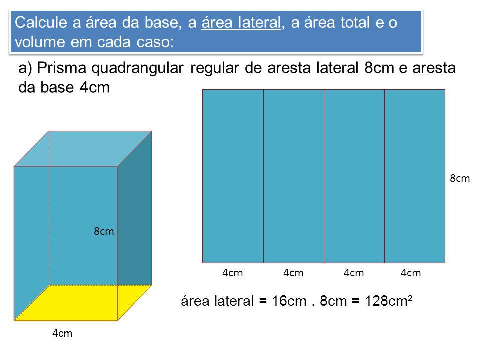 Calcule a área da base, a área lateral, a área total e o volume em cada caso: a) Prisma quadrangular regular de aresta lateral 8cm e aresta da base 4c