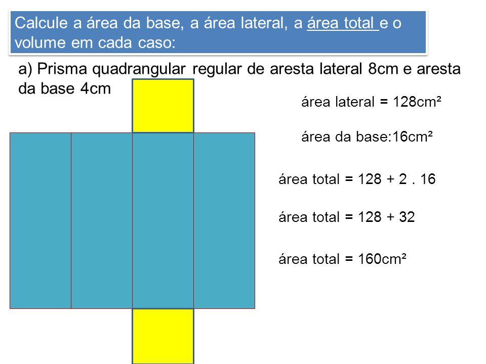 Calcule a área da base, a área lateral, a área total e o volume em cada caso: a) Prisma quadrangular regular de aresta lateral 8cm e aresta da base 4cm 4cm área lateral = 128cm² área da base:16cm² área total = 128 + 2.