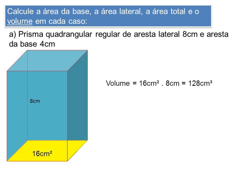 Calcule a área da base, a área lateral, a área total e o volume em cada caso: a) Prisma quadrangular regular de aresta lateral 8cm e aresta da base 4cm 16cm² 8cm Volume = 16cm².