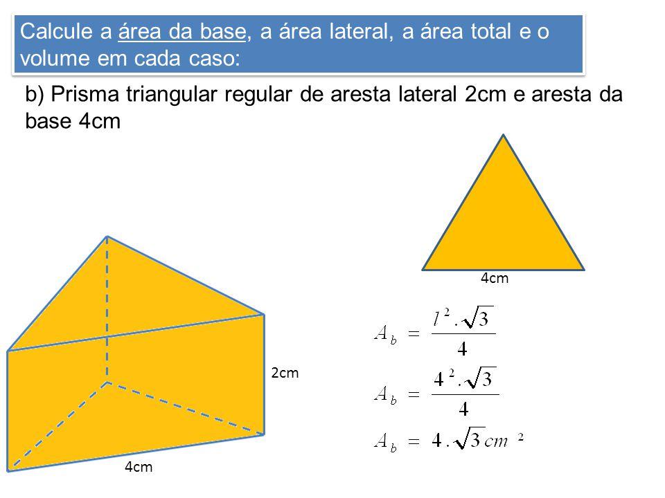 Calcule a área da base, a área lateral, a área total e o volume em cada caso: b) Prisma triangular regular de aresta lateral 2cm e aresta da base 4cm 2cm 4cm