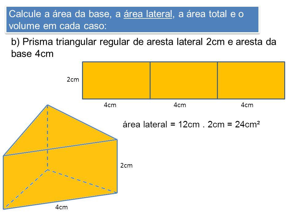 Calcule a área da base, a área lateral, a área total e o volume em cada caso: b) Prisma triangular regular de aresta lateral 2cm e aresta da base 4cm 2cm 4cm 2cm 4cm área lateral = 12cm.
