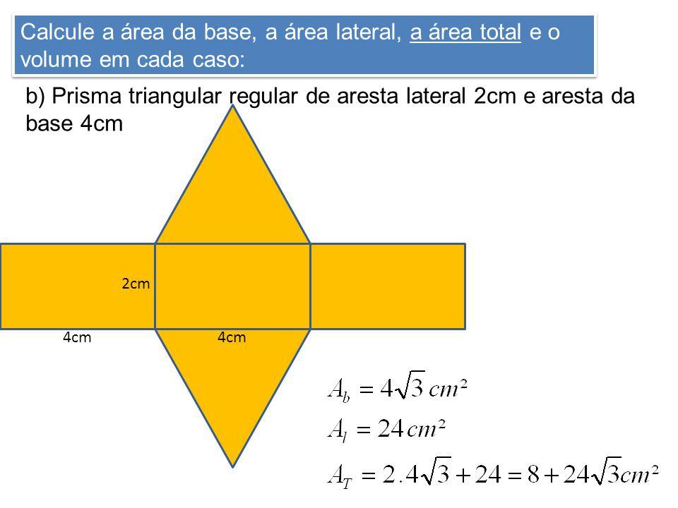 Calcule a área da base, a área lateral, a área total e o volume em cada caso: b) Prisma triangular regular de aresta lateral 2cm e aresta da base 4cm