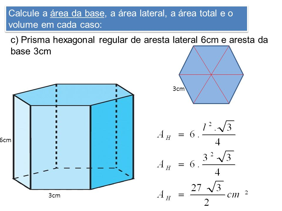 Calcule a área da base, a área lateral, a área total e o volume em cada caso: c) Prisma hexagonal regular de aresta lateral 6cm e aresta da base 3cm 3cm 6cm 3cm