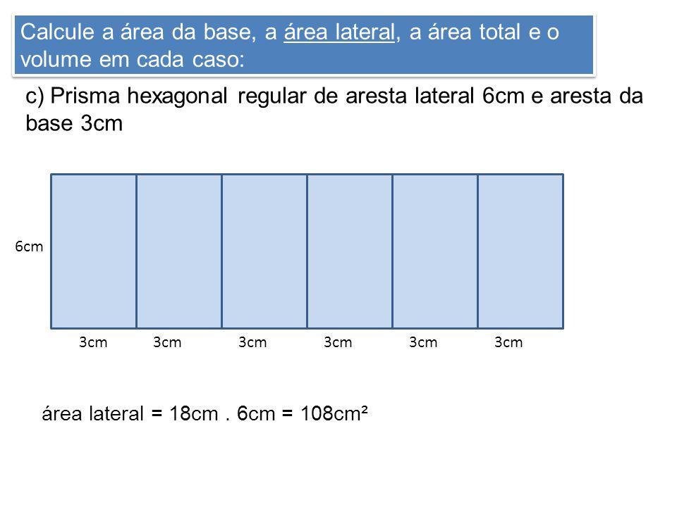 Calcule a área da base, a área lateral, a área total e o volume em cada caso: c) Prisma hexagonal regular de aresta lateral 6cm e aresta da base 3cm 6cm 3cm área lateral = 18cm.