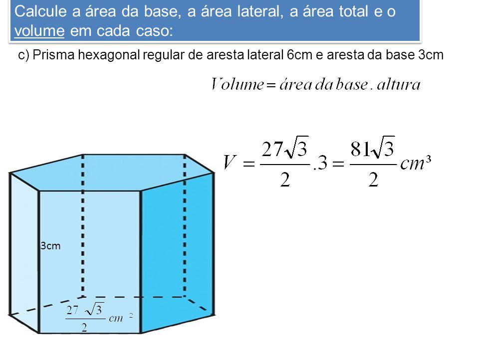 Calcule a área da base, a área lateral, a área total e o volume em cada caso: c) Prisma hexagonal regular de aresta lateral 6cm e aresta da base 3cm 3cm