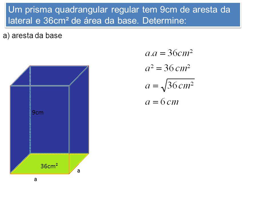 Um prisma quadrangular regular tem 9cm de aresta da lateral e 36cm² de área da base. Determine: a) aresta da base 9cm 36cm² a a