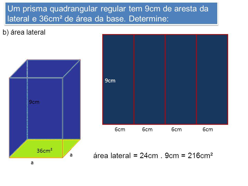 Um prisma quadrangular regular tem 9cm de aresta da lateral e 36cm² de área da base. Determine: b) área lateral 9cm 36cm² a a 9cm 6cm área lateral = 2