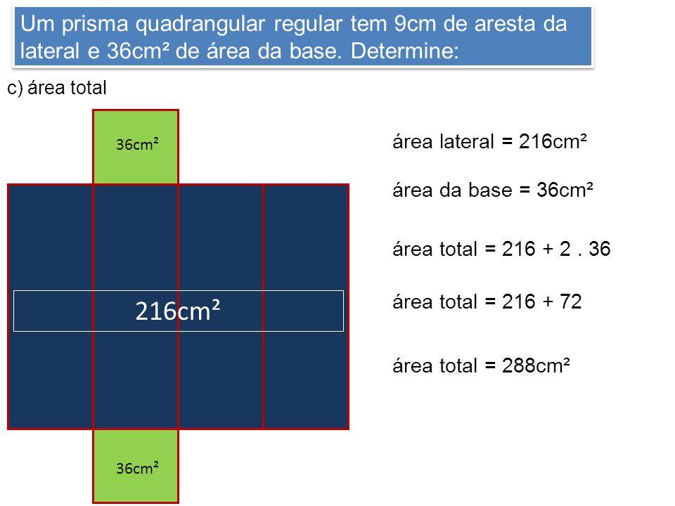 Um prisma quadrangular regular tem 9cm de aresta da lateral e 36cm² de área da base. Determine: c) área total 9cm 216cm² 36cm² área lateral = 216cm² á