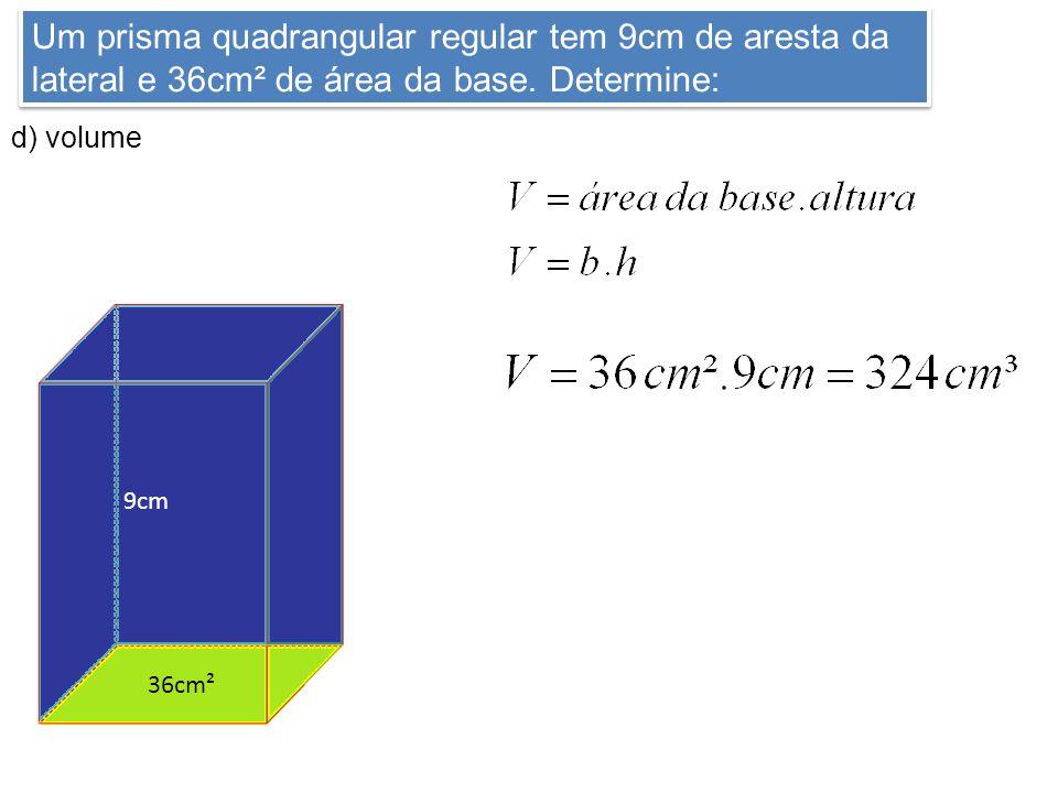Um prisma quadrangular regular tem 9cm de aresta da lateral e 36cm² de área da base. Determine: d) volume 9cm 216cm² 36cm² 9cm