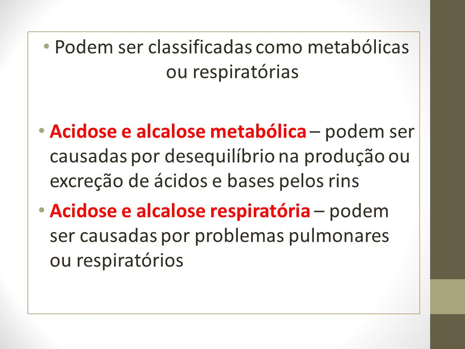 Podem ser classificadas como metabólicas ou respiratórias Acidose e alcalose metabólica – podem ser causadas por desequilíbrio na produção ou excreção