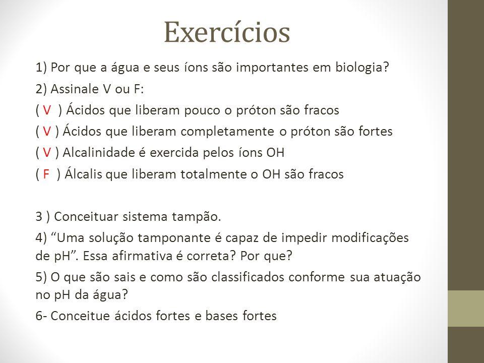 Exercícios 1) Por que a água e seus íons são importantes em biologia? 2) Assinale V ou F: ( V ) Ácidos que liberam pouco o próton são fracos ( V ) Áci