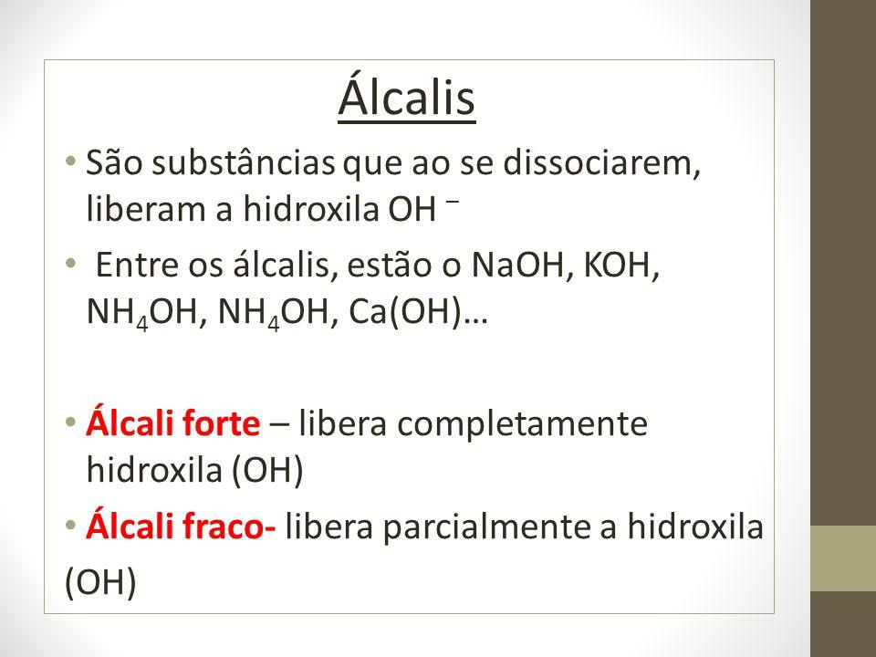 Álcalis São substâncias que ao se dissociarem, liberam a hidroxila OH – Entre os álcalis, estão o NaOH, KOH, NH 4 OH, NH 4 OH, Ca(OH)… Álcali forte –