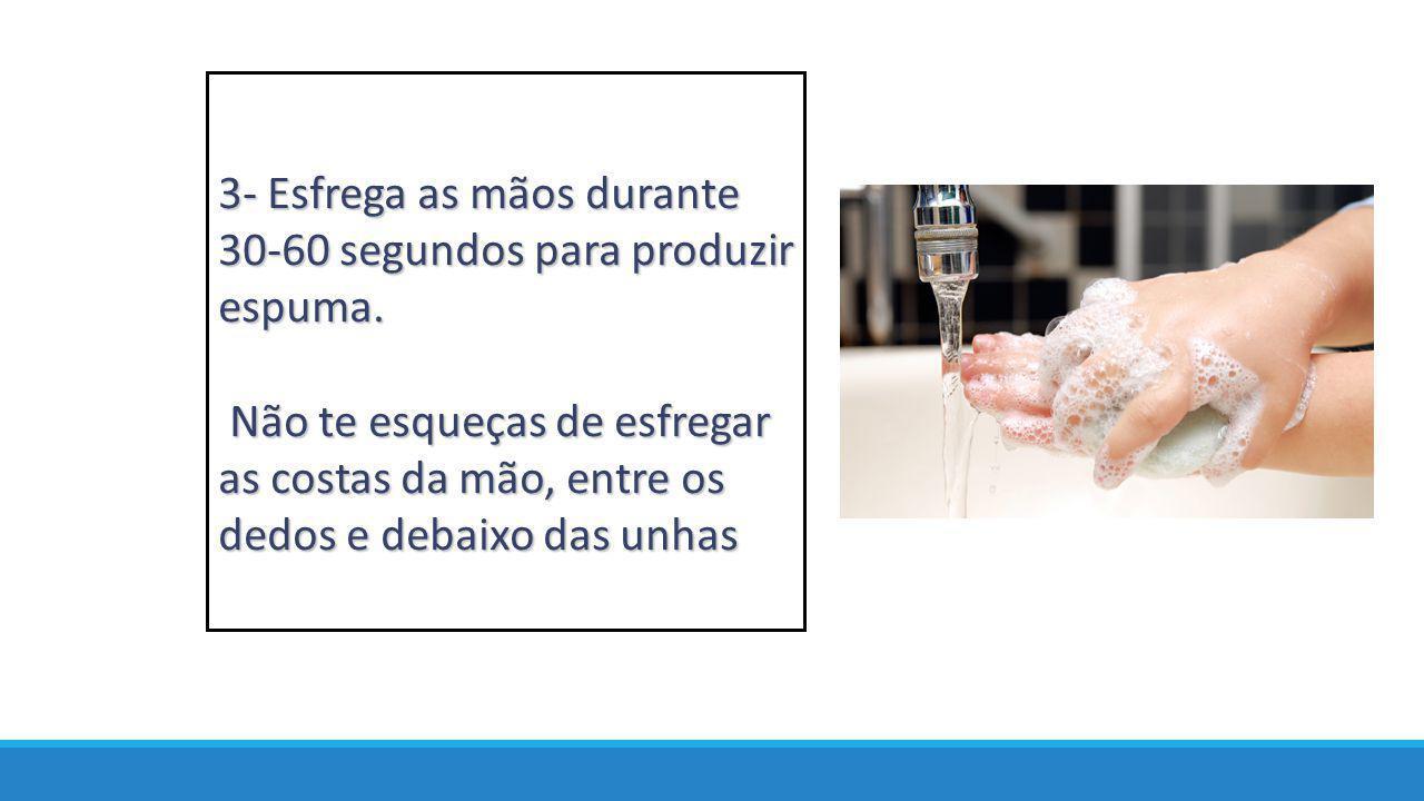 3- Esfrega as mãos durante 30-60 segundos para produzir espuma. Não te esqueças de esfregar as costas da mão, entre os dedos e debaixo das unhas Não t