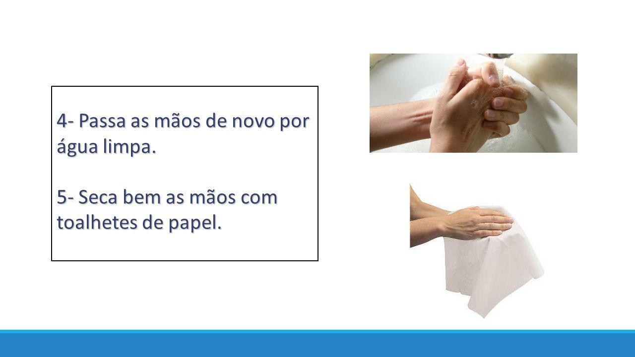 4- Passa as mãos de novo por água limpa. 5- Seca bem as mãos com toalhetes de papel.