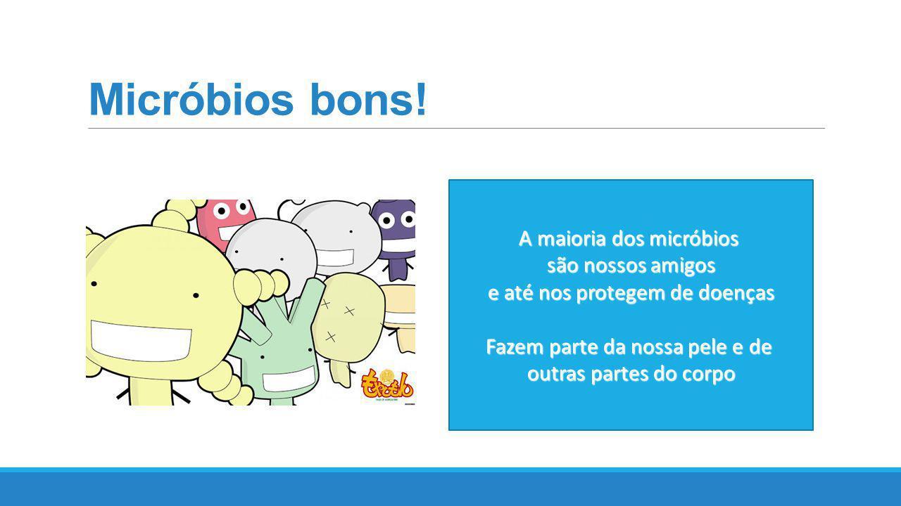 Micróbios bons! A maioria dos micróbios são nossos amigos são nossos amigos e até nos protegem de doenças Fazem parte da nossa pele e de outras partes