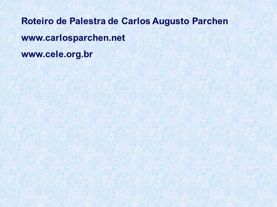Roteiro de Palestra de Carlos Augusto Parchen www.carlosparchen.net www.cele.org.br