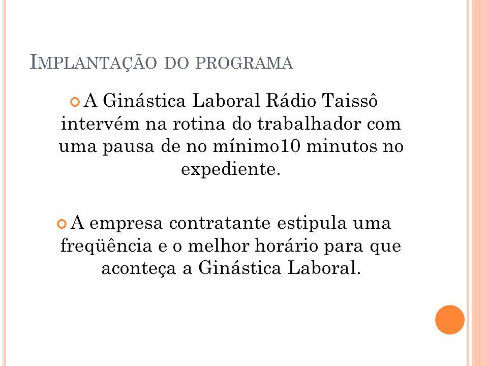 I MPLANTAÇÃO DO PROGRAMA A Ginástica Laboral Rádio Taissô intervém na rotina do trabalhador com uma pausa de no mínimo10 minutos no expediente.