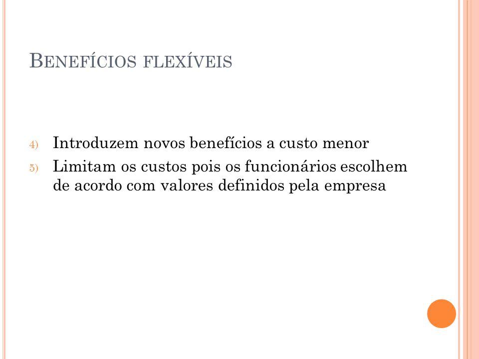 B ENEFÍCIOS FLEXÍVEIS 4) Introduzem novos benefícios a custo menor 5) Limitam os custos pois os funcionários escolhem de acordo com valores definidos pela empresa