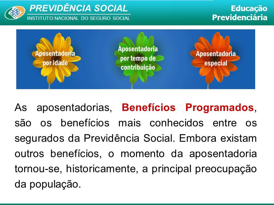PREVIDÊNCIA SOCIAL INSTITUTO NACIONAL DO SEGURO SOCIAL Educação Previdenciária As aposentadorias, Benefícios Programados, são os benefícios mais conhe