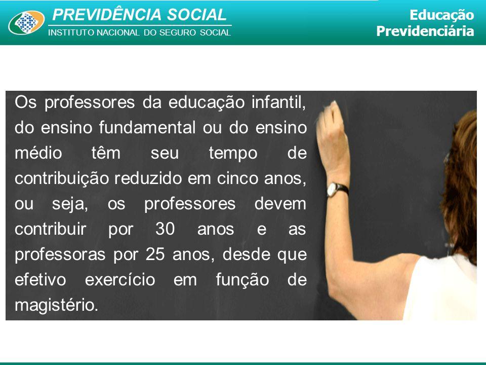 PREVIDÊNCIA SOCIAL INSTITUTO NACIONAL DO SEGURO SOCIAL Educação Previdenciária Os professores da educação infantil, do ensino fundamental ou do ensino