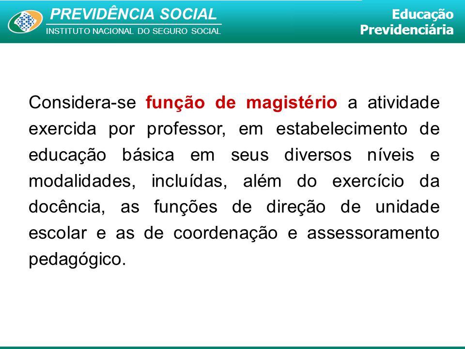 PREVIDÊNCIA SOCIAL INSTITUTO NACIONAL DO SEGURO SOCIAL Educação Previdenciária Considera-se função de magistério a atividade exercida por professor, e
