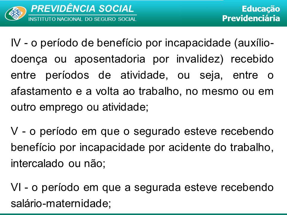 PREVIDÊNCIA SOCIAL INSTITUTO NACIONAL DO SEGURO SOCIAL Educação Previdenciária IV - o período de benefício por incapacidade (auxílio- doença ou aposen