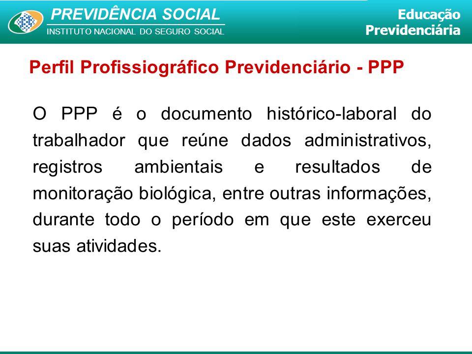 PREVIDÊNCIA SOCIAL INSTITUTO NACIONAL DO SEGURO SOCIAL Educação Previdenciária Perfil Profissiográfico Previdenciário - PPP O PPP é o documento histór