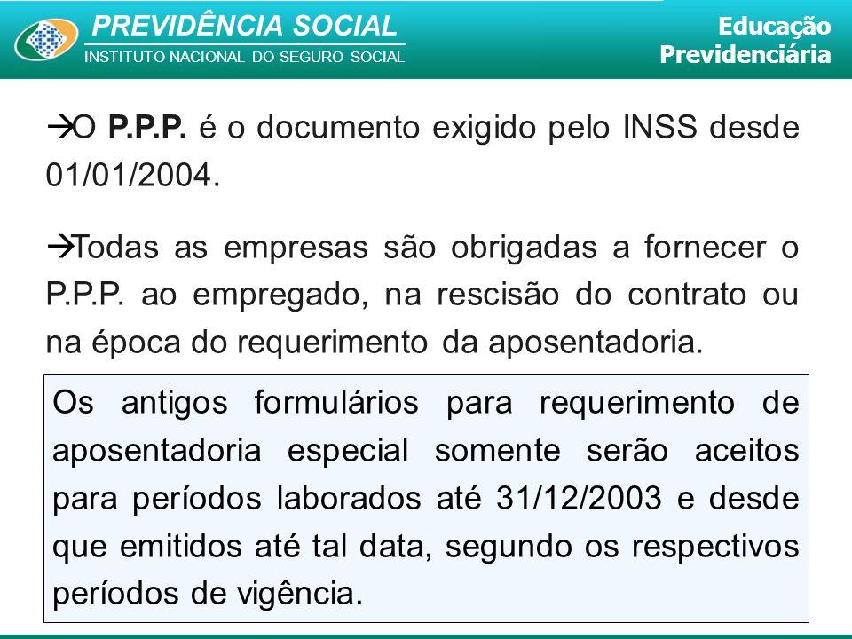 PREVIDÊNCIA SOCIAL INSTITUTO NACIONAL DO SEGURO SOCIAL Educação Previdenciária  O P.P.P. é o documento exigido pelo INSS desde 01/01/2004.  Todas as