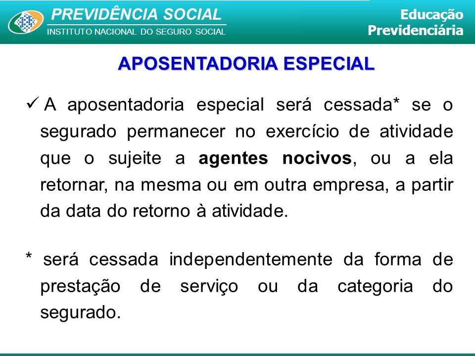 PREVIDÊNCIA SOCIAL INSTITUTO NACIONAL DO SEGURO SOCIAL Educação Previdenciária A aposentadoria especial será cessada* se o segurado permanecer no exer