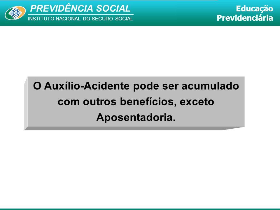 PREVIDÊNCIA SOCIAL INSTITUTO NACIONAL DO SEGURO SOCIAL Educação Previdenciária O Auxílio-Acidente pode ser acumulado com outros benefícios, exceto Apo