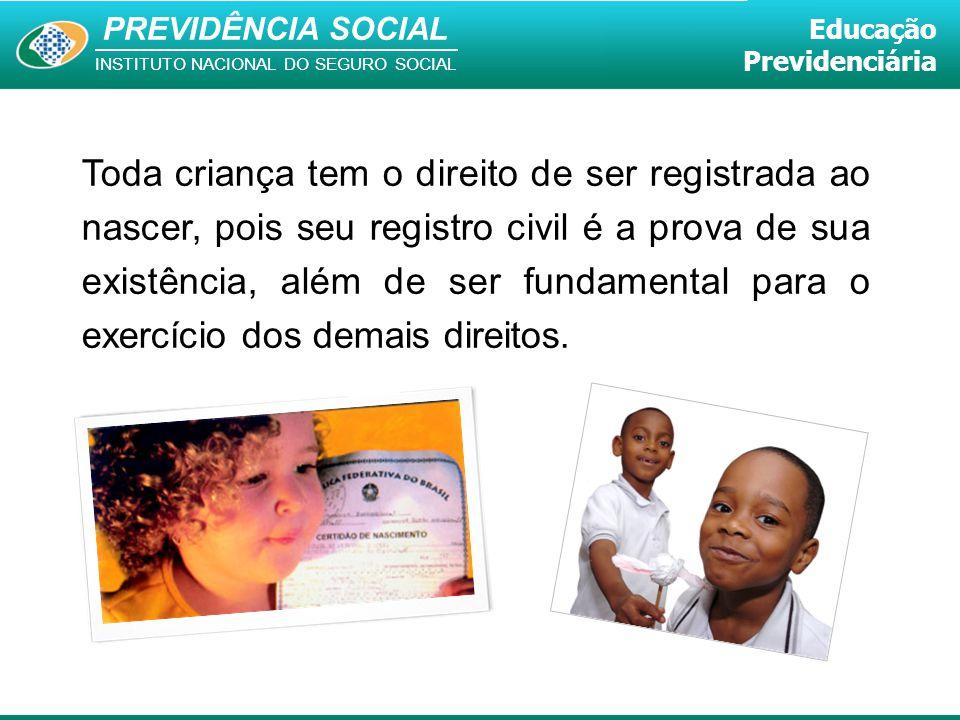PREVIDÊNCIA SOCIAL INSTITUTO NACIONAL DO SEGURO SOCIAL Educação Previdenciária Toda criança tem o direito de ser registrada ao nascer, pois seu regist
