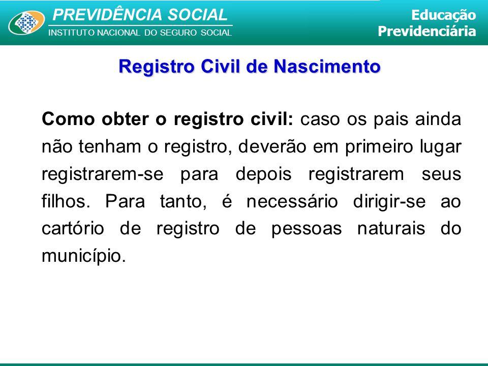 PREVIDÊNCIA SOCIAL INSTITUTO NACIONAL DO SEGURO SOCIAL Educação Previdenciária Como obter o registro civil: caso os pais ainda não tenham o registro,