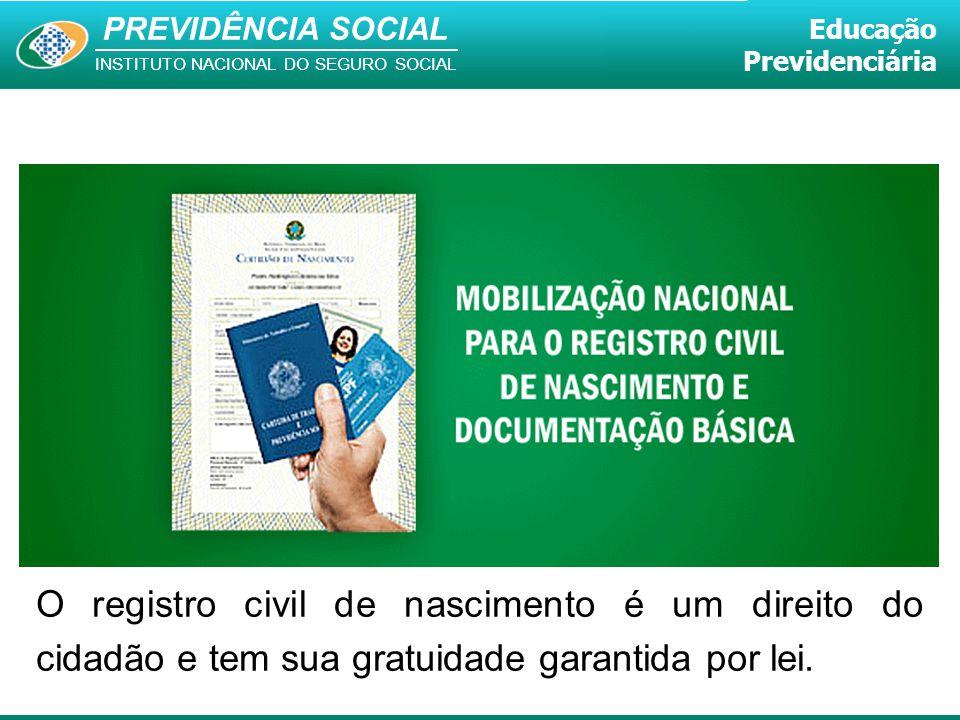 PREVIDÊNCIA SOCIAL INSTITUTO NACIONAL DO SEGURO SOCIAL Educação Previdenciária O registro civil de nascimento é um direito do cidadão e tem sua gratui
