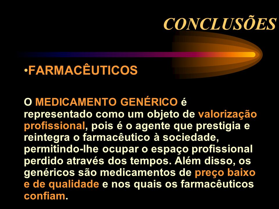 CONCLUSÕES FARMACÊUTICOS O MEDICAMENTO GENÉRICO é representado como um objeto de valorização profissional, pois é o agente que prestigia e reintegra o farmacêutico à sociedade, permitindo-lhe ocupar o espaço profissional perdido através dos tempos.