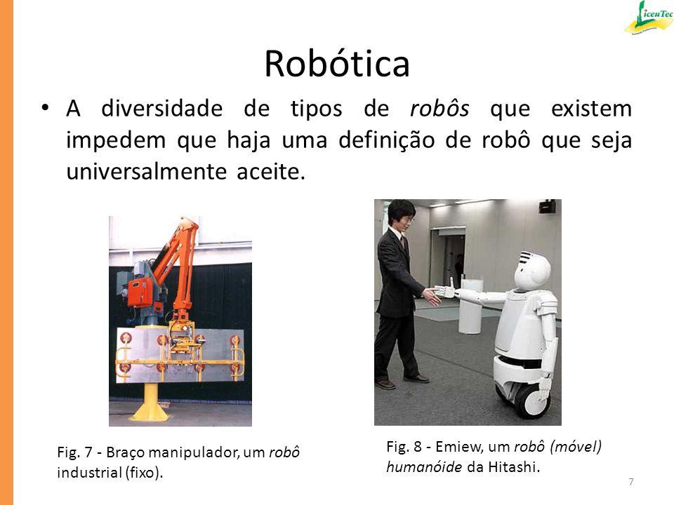 Robótica De acordo com a Robotics Industries Association (ou seja, Associação das Indústrias de Robótica) temos a seguinte definição de robô que é mais objetiva: Um robô é um dispositivo mecânico articulador reprogramavel, que consegue, de forma autônoma sua capacidade de processamento: – obter informação do meio envolvente utilizando sensores; – tomar decisões sobre o que deve fazer com base nessa informação; – manipular objetos do meio envolvente utilizando atuadores.