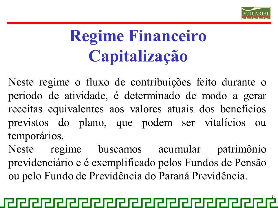 17 Regime Financeiro Capitalização Neste regime o fluxo de contribuições feito durante o período de atividade, é determinado de modo a gerar receitas