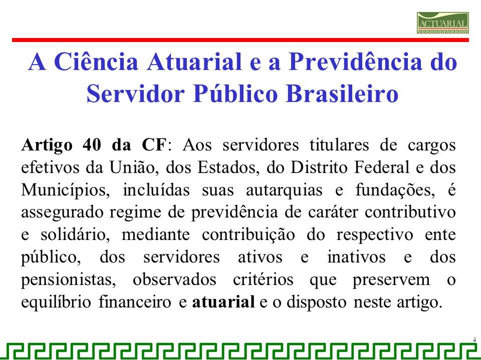 A Ciência Atuarial e a Previdência do Servidor Público Brasileiro Artigo 40 da CF: Aos servidores titulares de cargos efetivos da União, dos Estados,