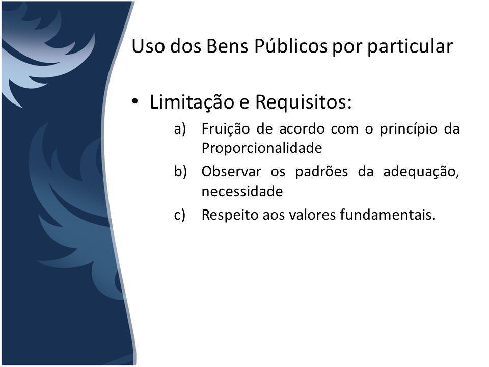 Uso dos Bens Públicos por particular Limitação e Requisitos: a)Fruição de acordo com o princípio da Proporcionalidade b)Observar os padrões da adequaç