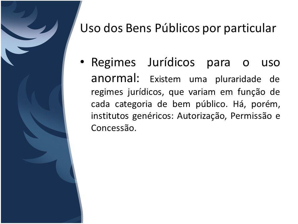 Uso dos Bens Públicos por particular Regimes Jurídicos para o uso anormal: Existem uma pluraridade de regimes jurídicos, que variam em função de cada