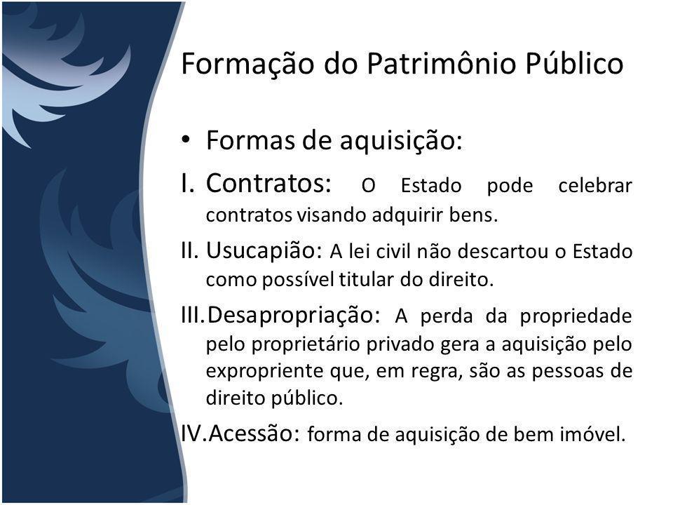 Formação do Patrimônio Público Formas de aquisição: I.Contratos: O Estado pode celebrar contratos visando adquirir bens. II.Usucapião: A lei civil não