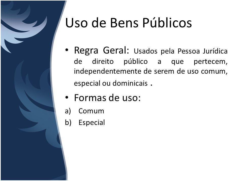 Uso de Bens Públicos Uso Comum – Características: I.Generalidade da utilização do bem II.A indiscriminação do administrador no que toca ao uso d bem III.A compatibilização do uso com os fins normais a que se destina IV.A inexistência de qualquer gravame para permitir a utilização